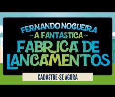 A fantástica fábrica de lançamentos – Fernando Nogueira – Chegou a hora de lançar seu produto